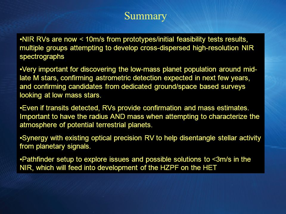 The Big Issues Telluric Lines Calibration & Instrument Tracking NIR Detectors Summary NIR RVs are now < 10m/s from prototypes/initial feasibility tests results, multiple groups attempting to develop cross-dispersed high-resolution NIR spectrographs Very important for discovering the low-mass planet population around mid- late M stars, confirming astrometric detection expected in next few years, and confirming candidates from dedicated ground/space based surveys looking at low mass stars.