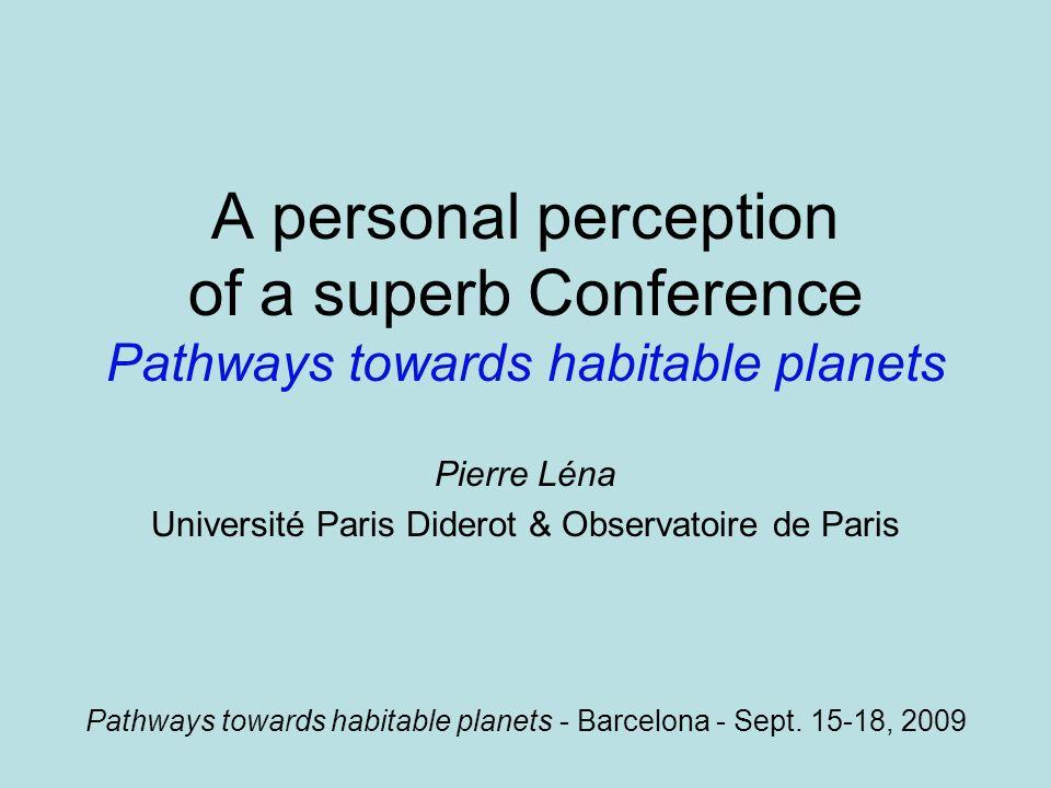 A personal perception of a superb Conference Pathways towards habitable planets Pierre Léna Université Paris Diderot & Observatoire de Paris Pathways towards habitable planets - Barcelona - Sept.