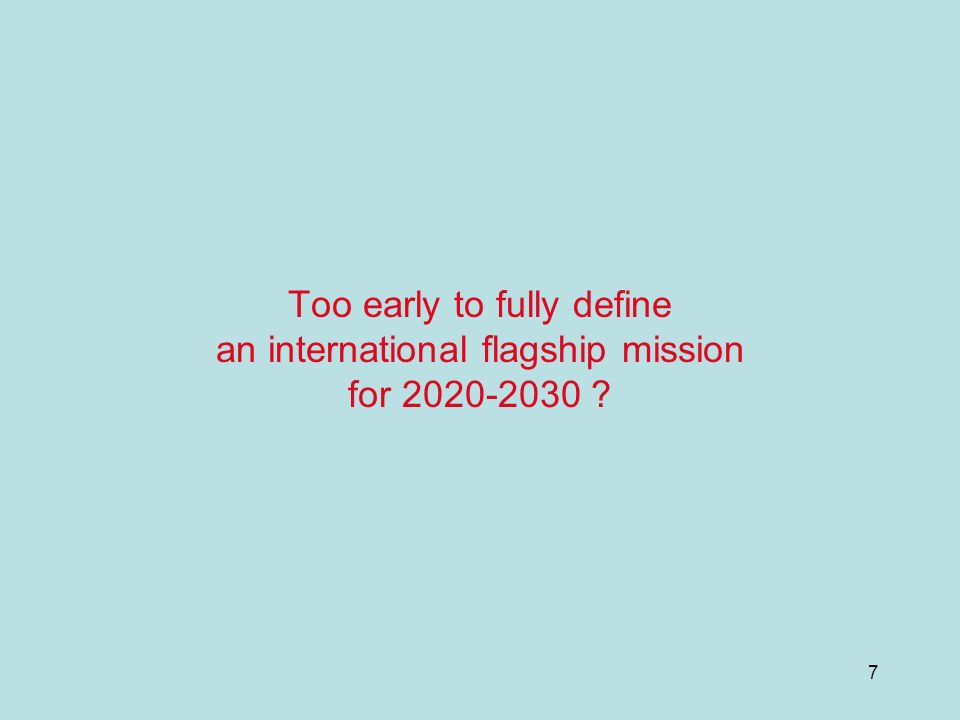 7 Too early to fully define an international flagship mission for 2020-2030