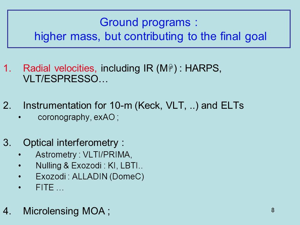 8 Ground programs : higher mass, but contributing to the final goal 1.Radial velocities, including IR (M ) : HARPS, VLT/ESPRESSO… 2.Instrumentation for 10-m (Keck, VLT,..) and ELTs coronography, exAO ; 3.
