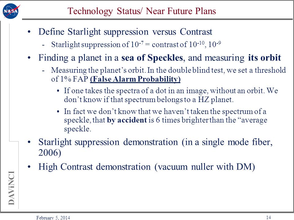 DAViNCI 14 February 5, 2014 Technology Status/ Near Future Plans Define Starlight suppression versus Contrast -Starlight suppression of = contrast of , Finding a planet in a sea of Speckles, and measuring its orbit -Measuring the planets orbit.