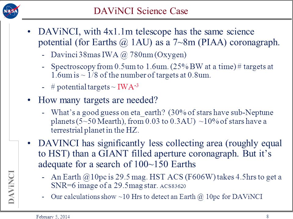 DAViNCI 8 February 5, 2014 DAViNCI Science Case DAViNCI, with 4x1.1m telescope has the same science potential (for Earths @ 1AU) as a 7~8m (PIAA) coronagraph.