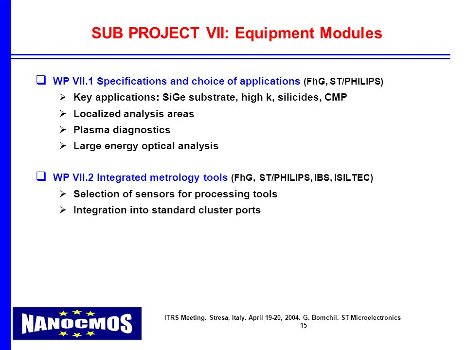 ITRS Meeting. Stresa, Italy. April 19-20, 2004. G. Bomchil. ST Microelectronics 15 SUB PROJECT VII: Equipment Modules q WP VII.1 Specifications and ch