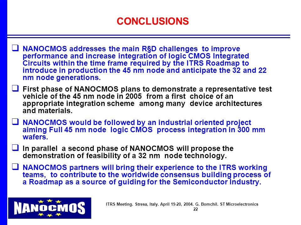 ITRS Meeting. Stresa, Italy. April 19-20, 2004. G. Bomchil. ST Microelectronics 22 CONCLUSIONS q NANOCMOS addresses the main R§D challenges to improve