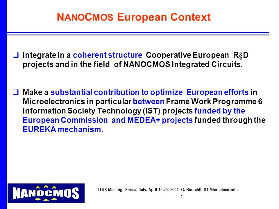 ITRS Meeting. Stresa, Italy. April 19-20, 2004. G. Bomchil. ST Microelectronics 3 N ANO C MOS European Context q Integrate in a coherent structure Coo