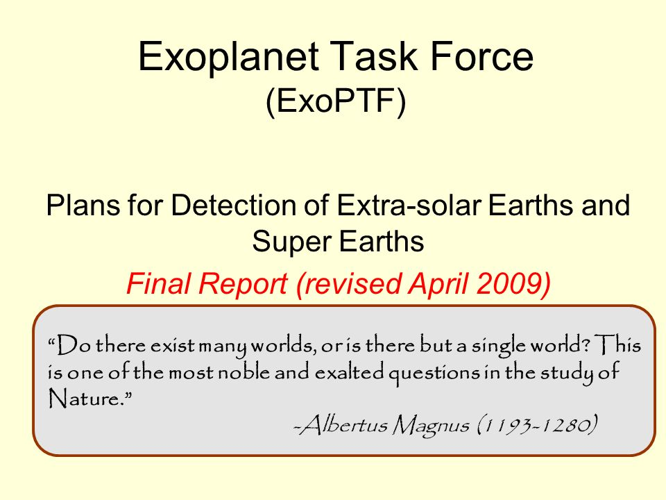 Recommendations: Towards Earths Develop a space-borne astrometric planet search mission –Mass and orbits are required to understand habitability –Find the Earth-mass exoplanets in habitable zones of nearby sun- like stars and get their orbits –Sub microarcsecond astrometric signatures on order of 100 stars –Study planetary architectures whether or not Earth-mass planets are common, whether or not zodi is large Prepare for space-based direct imaging characterization mission –Ongoing development; ready for launch after targets are found –Exozodi measurements down to 10 zodi around nearby stars
