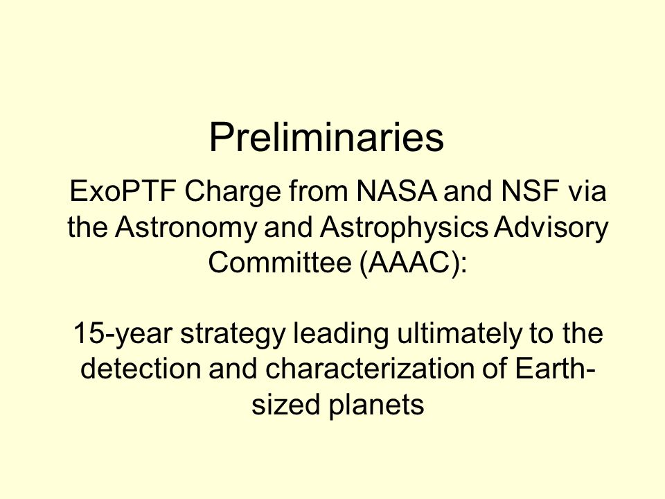 Preliminaries ExoPTF Charge from NASA and NSF via the Astronomy and Astrophysics Advisory Committee (AAAC): 15-year strategy leading ultimately to the