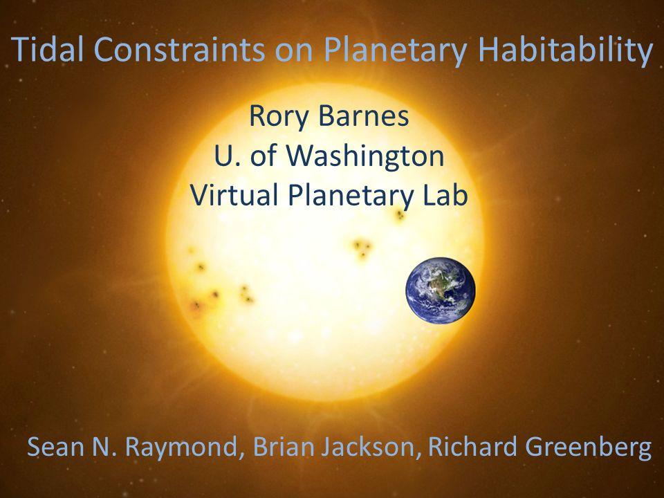 Tidal Constraints on Planetary Habitability Rory Barnes U. of Washington Virtual Planetary Lab Sean N. Raymond, Brian Jackson, Richard Greenberg