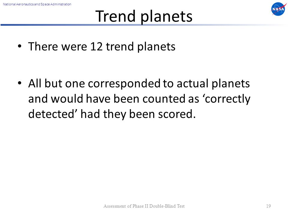 National Aeronautics and Space Administration Trend planets There were 12 trend planets All but one corresponded to actual planets and would have been counted as correctly detected had they been scored.