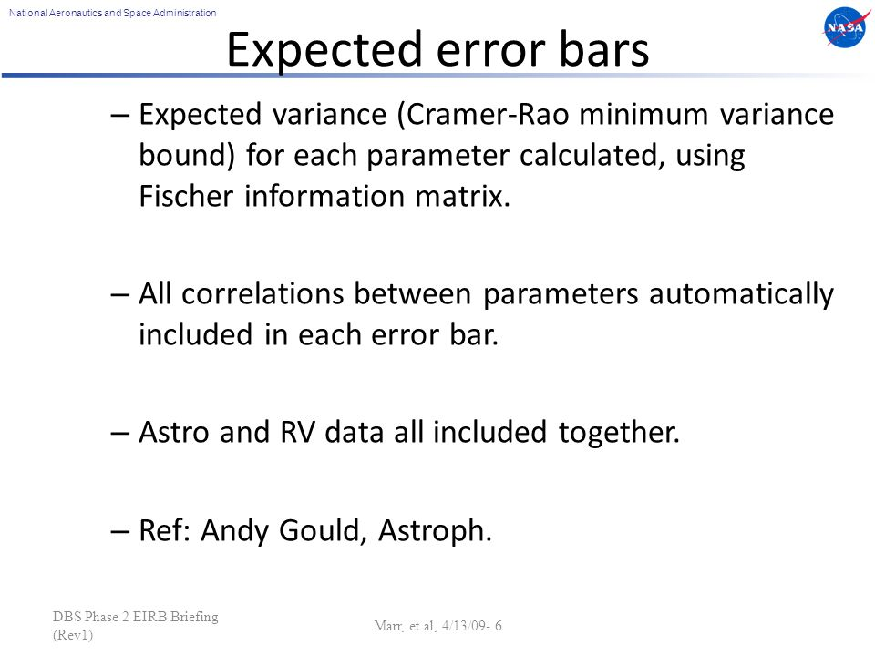 National Aeronautics and Space Administration DBS Phase 2 EIRB Briefing (Rev1) Marr, et al, 4/13/09- 6 Expected error bars – Expected variance (Cramer-Rao minimum variance bound) for each parameter calculated, using Fischer information matrix.