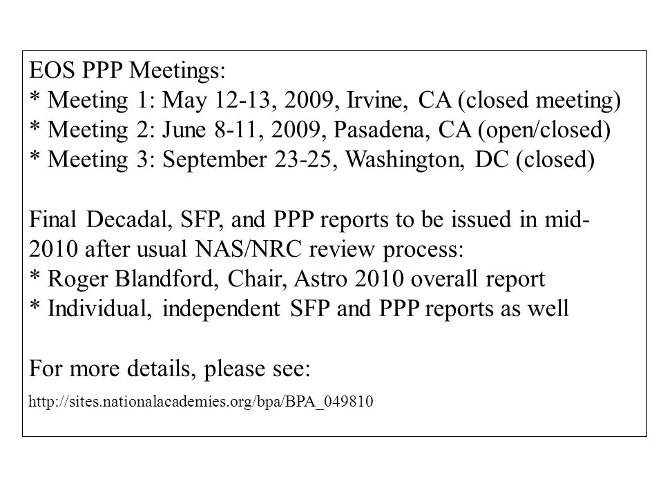 EOS PPP Meetings: * Meeting 1: May 12-13, 2009, Irvine, CA (closed meeting) * Meeting 2: June 8-11, 2009, Pasadena, CA (open/closed) * Meeting 3: September 23-25, Washington, DC (closed) Final Decadal, SFP, and PPP reports to be issued in mid- 2010 after usual NAS/NRC review process: * Roger Blandford, Chair, Astro 2010 overall report * Individual, independent SFP and PPP reports as well For more details, please see: http://sites.nationalacademies.org/bpa/BPA_049810