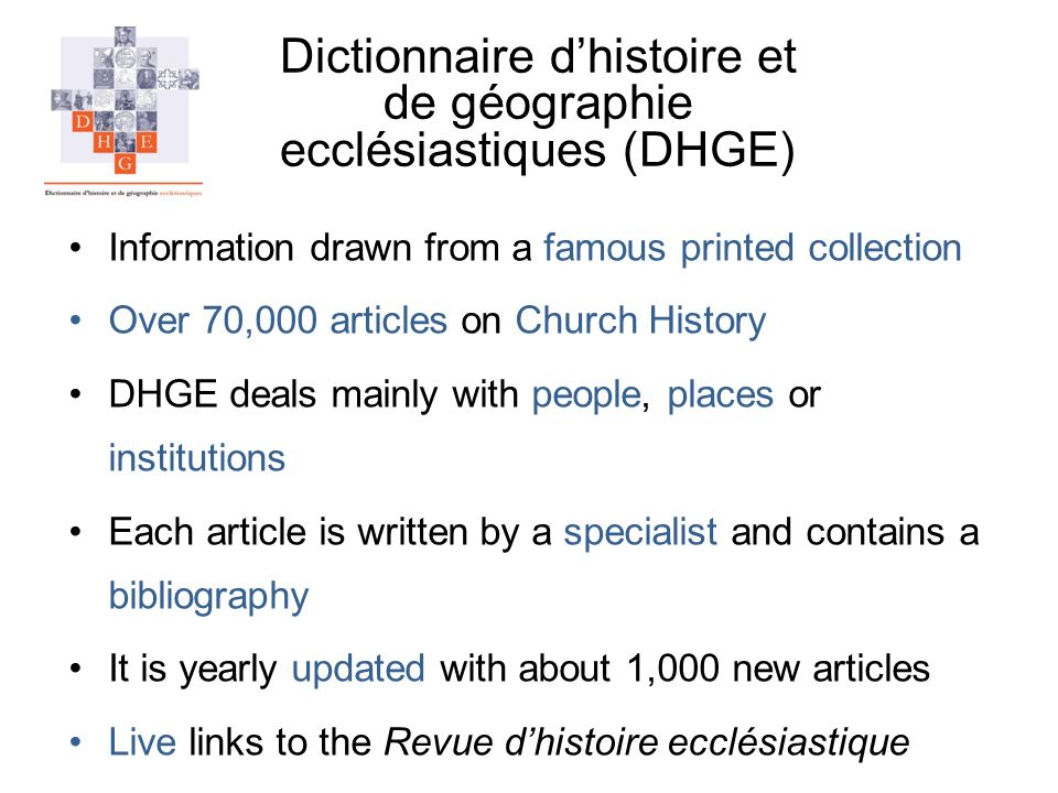 Dictionnaire dhistoire et de géographie ecclésiastiques (DHGE) Information drawn from a famous printed collection Over 70,000 articles on Church History DHGE deals mainly with people, places or institutions Each article is written by a specialist and contains a bibliography It is yearly updated with about 1,000 new articles Live links to the Revue dhistoire ecclésiastique