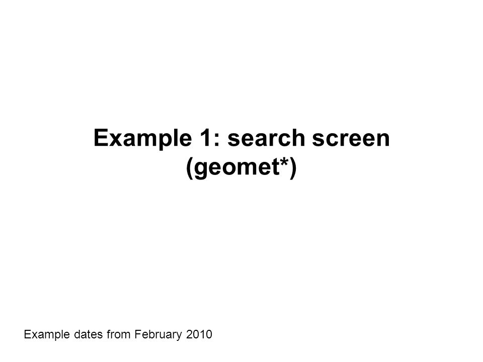 Example 1: search screen (geomet*) Example dates from February 2010