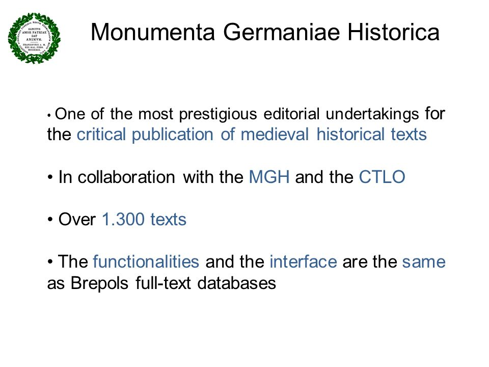Monumenta Germaniae Historica One of the most prestigious editorial undertakings for the critical publication of medieval historical texts In collaboration with the MGH and the CTLO Over 1.300 texts The functionalities and the interface are the same as Brepols full-text databases