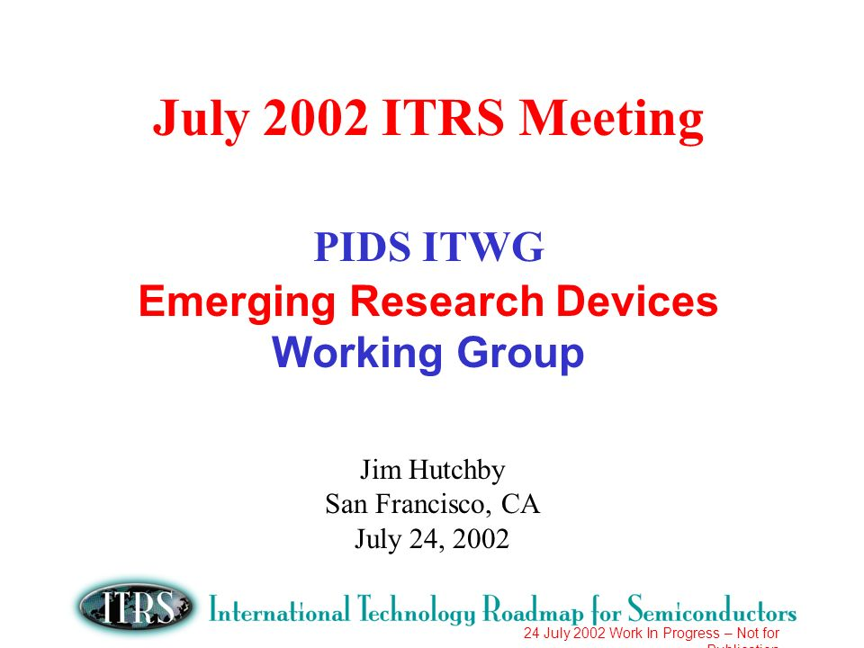 24 July 2002 Work In Progress – Not for Publication July 2002 ITRS Meeting PIDS ITWG Emerging Research Devices Working Group Jim Hutchby San Francisco, CA July 24, 2002