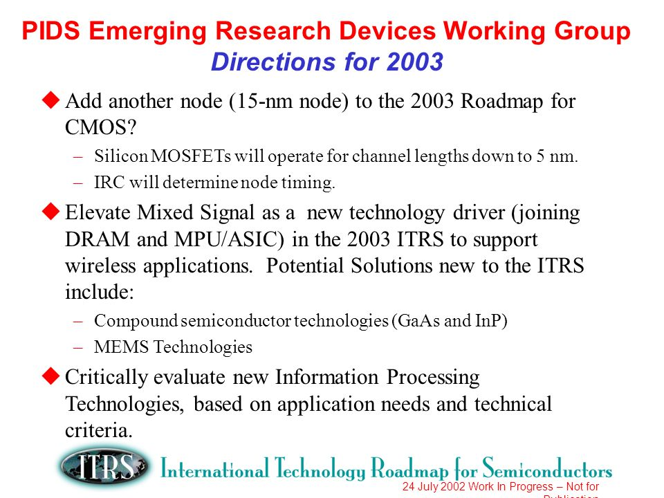 24 July 2002 Work In Progress – Not for Publication PIDS Emerging Research Devices Working Group Directions for 2003 uAdd another node (15-nm node) to the 2003 Roadmap for CMOS.