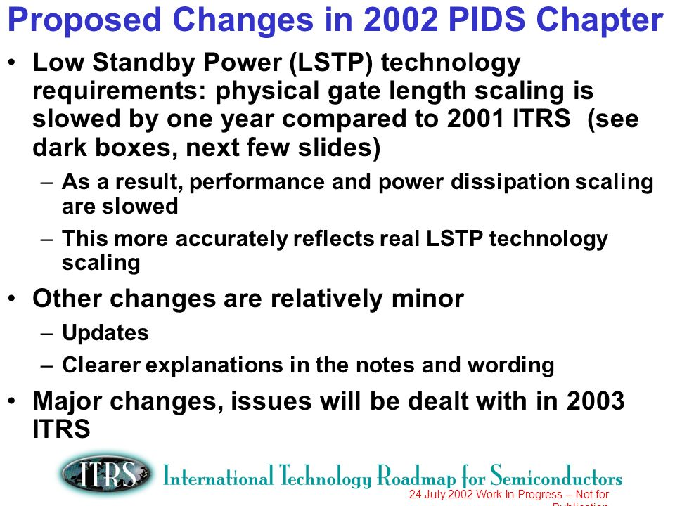 24 July 2002 Work In Progress – Not for Publication Proposed Changes in 2002 PIDS Chapter Low Standby Power (LSTP) technology requirements: physical gate length scaling is slowed by one year compared to 2001 ITRS (see dark boxes, next few slides) –As a result, performance and power dissipation scaling are slowed –This more accurately reflects real LSTP technology scaling Other changes are relatively minor –Updates –Clearer explanations in the notes and wording Major changes, issues will be dealt with in 2003 ITRS