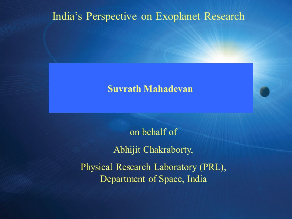 Indias Perspective on Exoplanet Research Suvrath Mahadevan on behalf of Abhijit Chakraborty, Physical Research Laboratory (PRL), Department of Space,