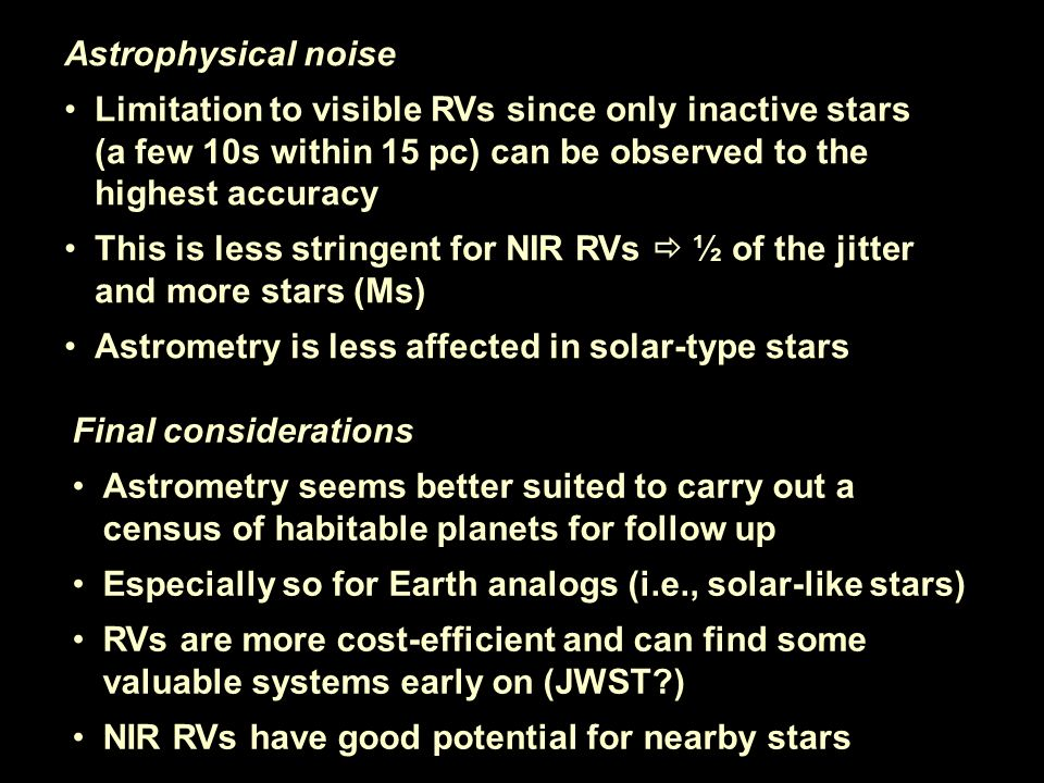 Astrophysical noise Limitation to visible RVs since only inactive stars (a few 10s within 15 pc) can be observed to the highest accuracy This is less stringent for NIR RVs ½ of the jitter and more stars (Ms) Astrometry is less affected in solar-type stars Final considerations Astrometry seems better suited to carry out a census of habitable planets for follow up Especially so for Earth analogs (i.e., solar-like stars) RVs are more cost-efficient and can find some valuable systems early on (JWST ) NIR RVs have good potential for nearby stars