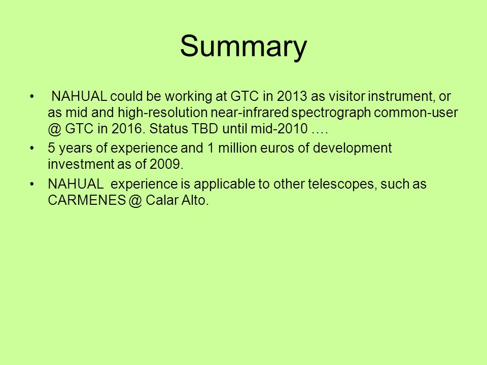 Summary NAHUAL could be working at GTC in 2013 as visitor instrument, or as mid and high-resolution near-infrared spectrograph common-user @ GTC in 2016.