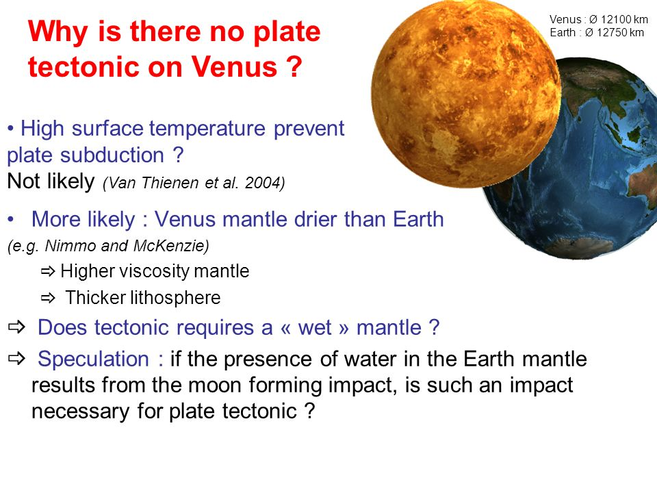 Why is there no plate tectonic on Venus ? Venus : Ø 12100 km Earth : Ø 12750 km More likely : Venus mantle drier than Earth (e.g. Nimmo and McKenzie)