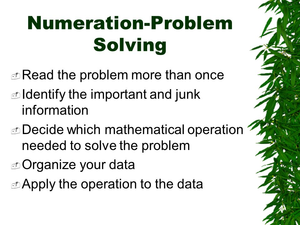 Numeration-Problem Solving Read the problem more than once Identify the important and junk information Decide which mathematical operation needed to solve the problem Organize your data Apply the operation to the data