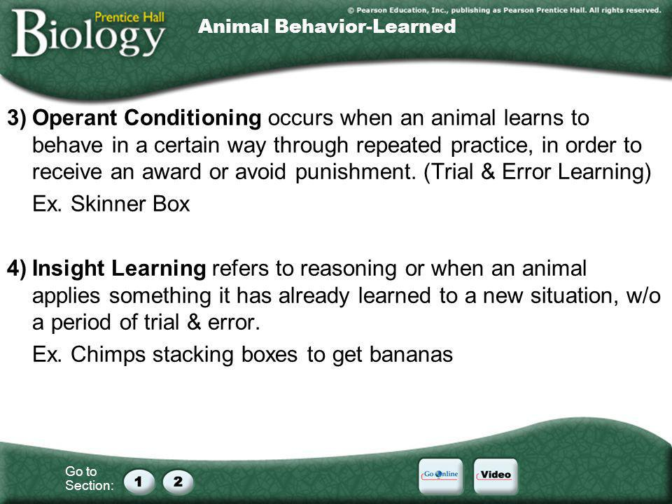 Go to Section: Animal Behavior-Learned 3)Operant Conditioning occurs when an animal learns to behave in a certain way through repeated practice, in or