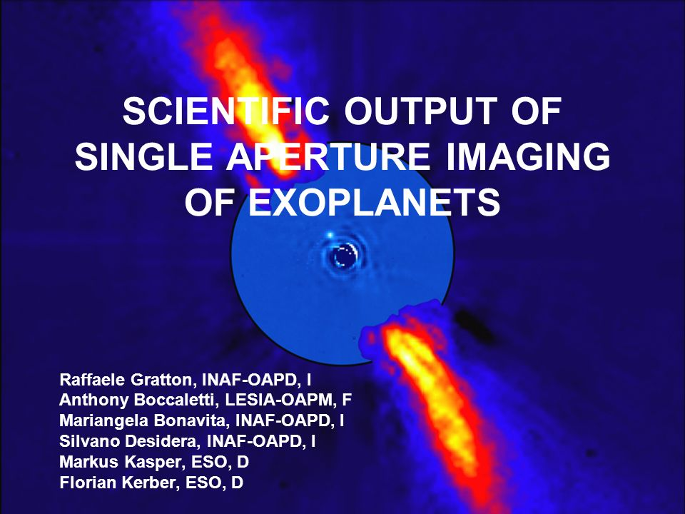 Barcelona, September 14, 20091 SCIENTIFIC OUTPUT OF SINGLE APERTURE IMAGING OF EXOPLANETS Raffaele Gratton, INAF-OAPD, I Anthony Boccaletti, LESIA-OAPM, F Mariangela Bonavita, INAF-OAPD, I Silvano Desidera, INAF-OAPD, I Markus Kasper, ESO, D Florian Kerber, ESO, D