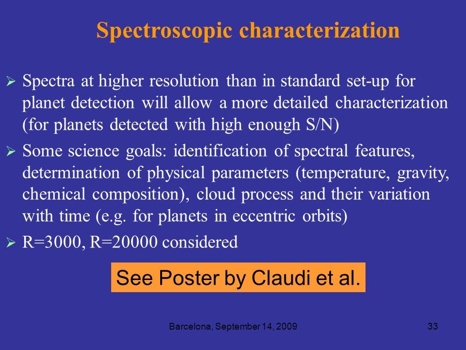 Barcelona, September 14, 200933 Spectroscopic characterization Spectra at higher resolution than in standard set-up for planet detection will allow a more detailed characterization (for planets detected with high enough S/N) Some science goals: identification of spectral features, determination of physical parameters (temperature, gravity, chemical composition), cloud process and their variation with time (e.g.