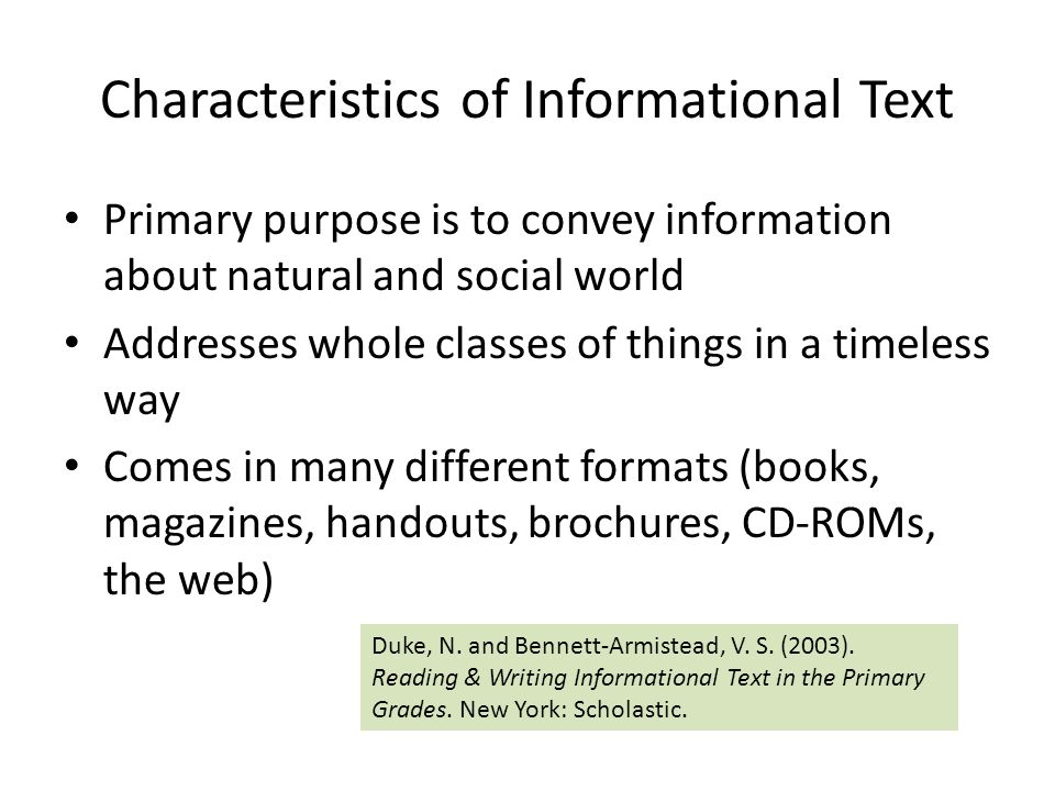 Characteristics of Informational Text Primary purpose is to convey information about natural and social world Addresses whole classes of things in a timeless way Comes in many different formats (books, magazines, handouts, brochures, CD-ROMs, the web) Duke, N.