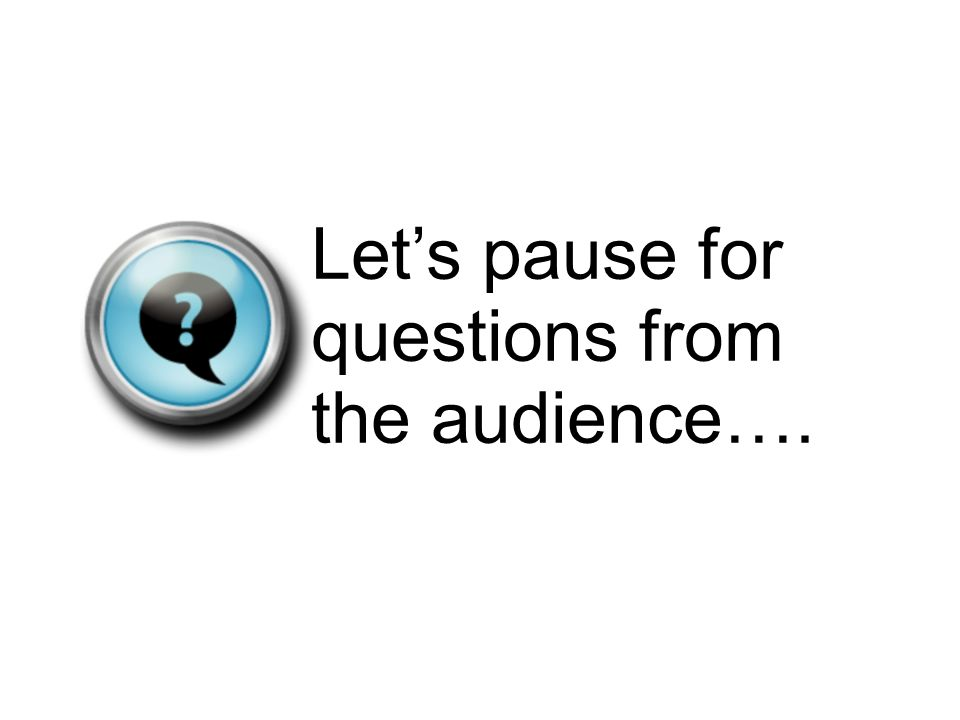 Lets pause for questions from the audience….