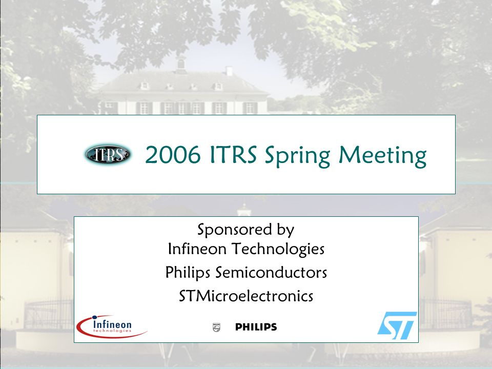 Slide 1 2006 ITRS Spring Meeting Sponsored by Infineon Technologies Philips Semiconductors STMicroelectronics
