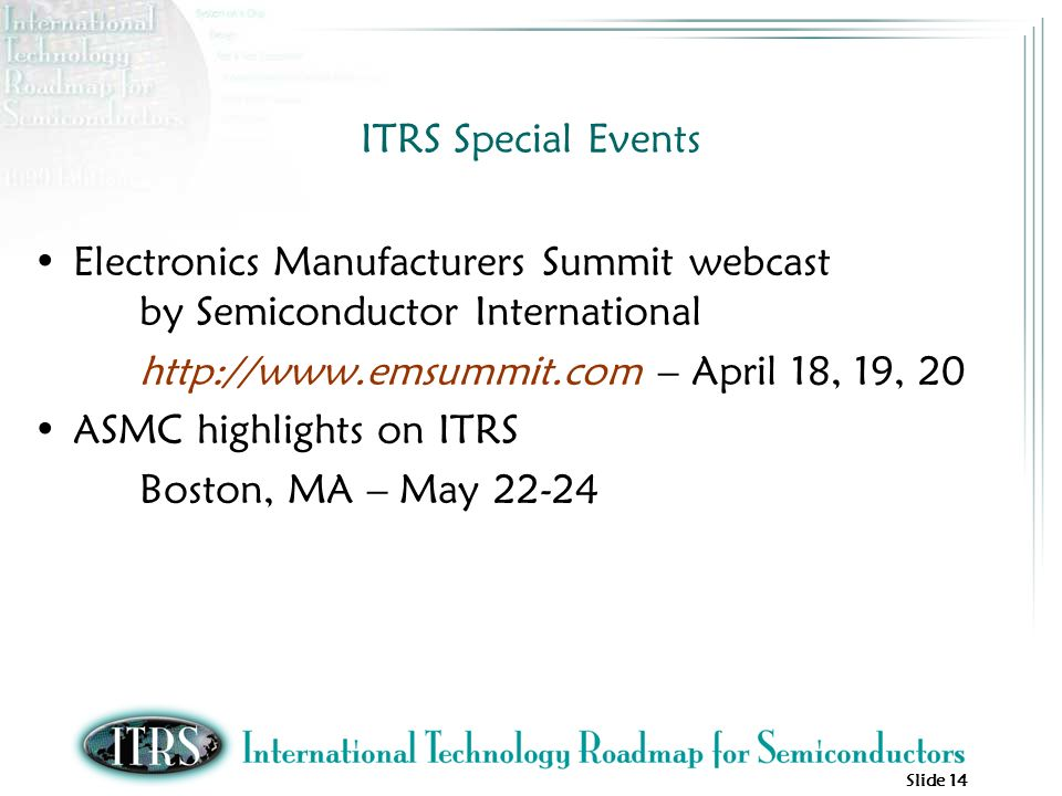Slide 14 ITRS Special Events Electronics Manufacturers Summit webcast by Semiconductor International http://www.emsummit.com – April 18, 19, 20 ASMC highlights on ITRS Boston, MA – May 22-24