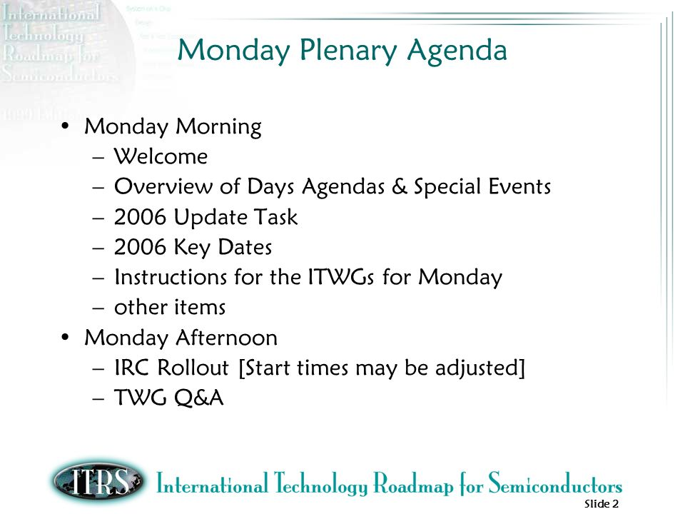Slide 2 Monday Plenary Agenda Monday Morning –Welcome –Overview of Days Agendas & Special Events –2006 Update Task –2006 Key Dates –Instructions for the ITWGs for Monday –other items Monday Afternoon –IRC Rollout [Start times may be adjusted] –TWG Q&A