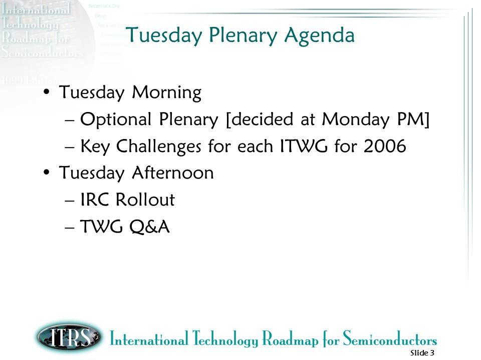 Slide 3 Tuesday Plenary Agenda Tuesday Morning –Optional Plenary [decided at Monday PM] –Key Challenges for each ITWG for 2006 Tuesday Afternoon –IRC Rollout –TWG Q&A