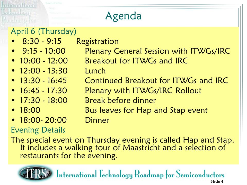 Slide 4 Agenda April 6 (Thursday) 8:30 - 9:15 Registration 9: :00Plenary General Session with ITWGs/IRC 10: :00Breakout for ITWGs and IRC 12: :30Lunch 13: :45Continued Breakout for ITWGs and IRC 16: :30Plenary with ITWGs/IRC Rollout 17: :00Break before dinner 18:00 Bus leaves for Hap and Stap event 18:00- 20:00Dinner Evening Details The special event on Thursday evening is called Hap and Stap.