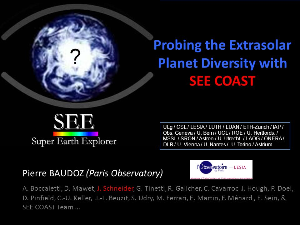 Summary SEE COAST requires : High contrast : 10 -10 ANDsmall IWA : 2 /D SEE COAST can get : low res spectra of mature giants < 20pc (< 8 - 10 AU) colors of a few mature Super Earths < 10pc (< 4 - 5 AU) possibly Earths around the nearest star ( Cen) low res spectra of self luminous planets (extension to near IR) SEE COAST is : Compatible with general astrophysics (pushing to UV, wide field ?) Compatible with transit spectroscopy – additional targets (unresolved planets) & complements IR transit characterization programs Next steps in the project : refine some science cases and simulations (statistical analysis) elaborate optical design with industrial partners (Astrium) + derive tolerances technological developments in coronagraphy and wavefront control get prepared for next COSMIC VISION proposal (2010)