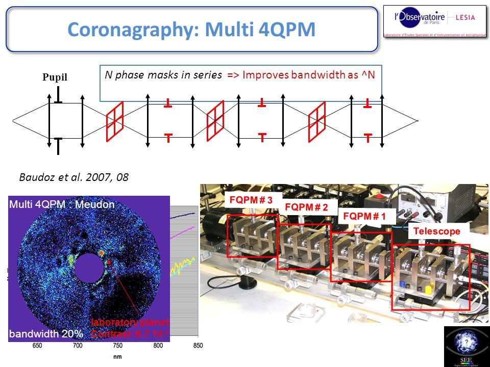 Coronagraphy: Multi 4QPM Baudoz et al. 2007, 08 laboratory planet Contrast :6.7 10 -9 bandwidth 20% Multi 4QPM : Meudon N phase masks in series => Imp