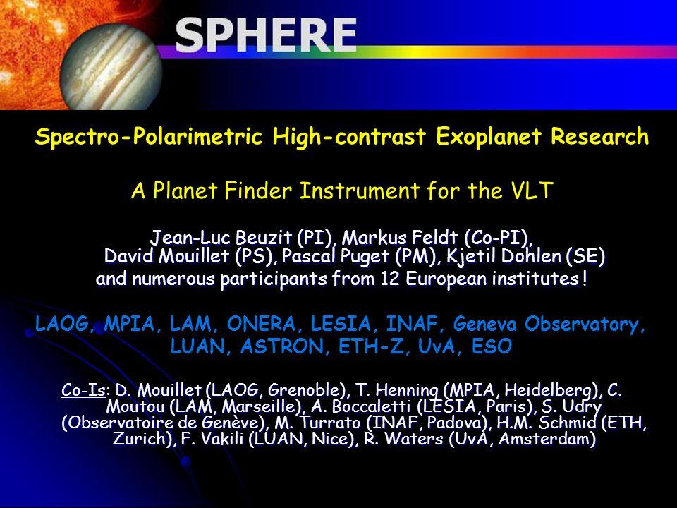 Spectro-Polarimetric High-contrast Exoplanet Research A Planet Finder Instrument for the VLT Jean-Luc Beuzit (PI), Markus Feldt (Co-PI), David Mouille