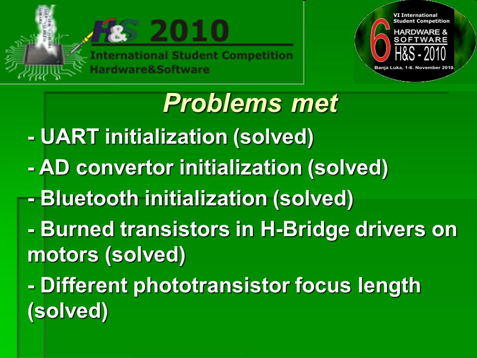 Problems met - UART initialization (solved) - AD convertor initialization (solved) - Bluetooth initialization (solved) - Burned transistors in H-Bridge drivers on motors (solved) - Different phototransistor focus length (solved)