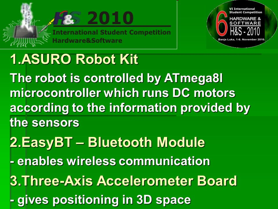 1.ASURO Robot Kit The robot is controlled by ATmega8l microcontroller which runs DC motors according to the information provided by the sensors 2.EasyBT – Bluetooth Module - enables wireless communication 3.Three-Axis Accelerometer Board - gives positioning in 3D space