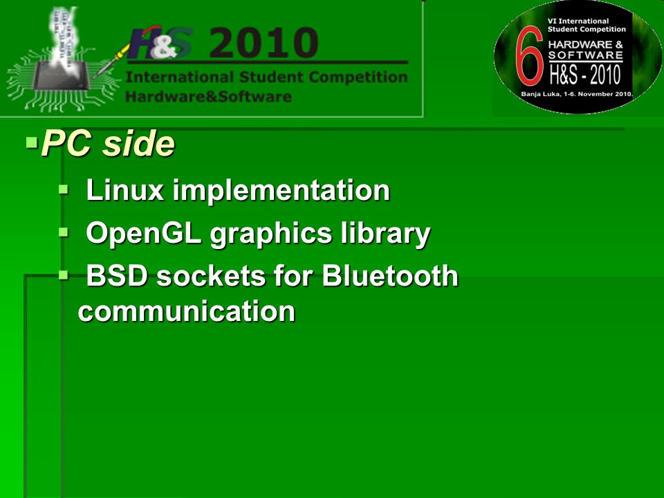 PC side PC side Linux implementation Linux implementation OpenGL graphics library OpenGL graphics library BSD sockets for Bluetooth communication BSD sockets for Bluetooth communication