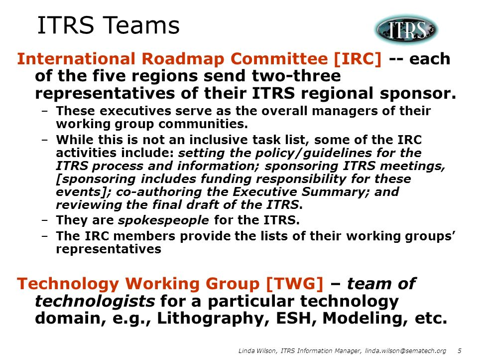 Linda Wilson, ITRS Information Manager, linda.wilson@sematech.org 5 International Roadmap Committee [IRC] -- each of the five regions send two-three r