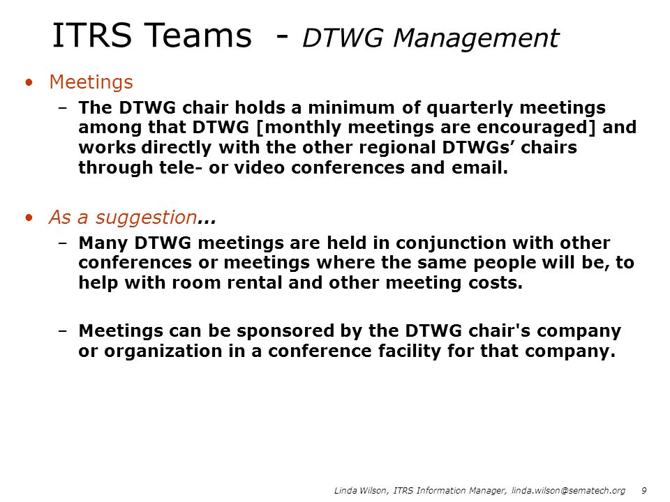 Linda Wilson, ITRS Information Manager, linda.wilson@sematech.org 9 Meetings –The DTWG chair holds a minimum of quarterly meetings among that DTWG [mo