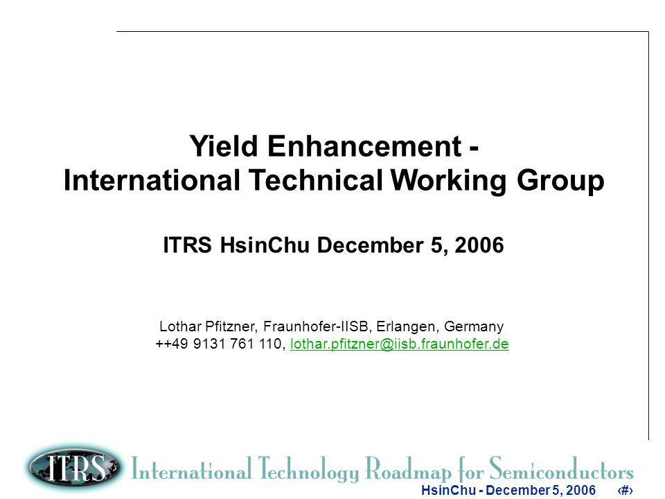 1 HsinChu - December 5, 20061 Yield Enhancement - International Technical Working Group ITRS HsinChu December 5, 2006 Lothar Pfitzner, Fraunhofer-IISB, Erlangen, Germany ++49 9131 761 110, lothar.pfitzner@iisb.fraunhofer.delothar.pfitzner@iisb.fraunhofer.de