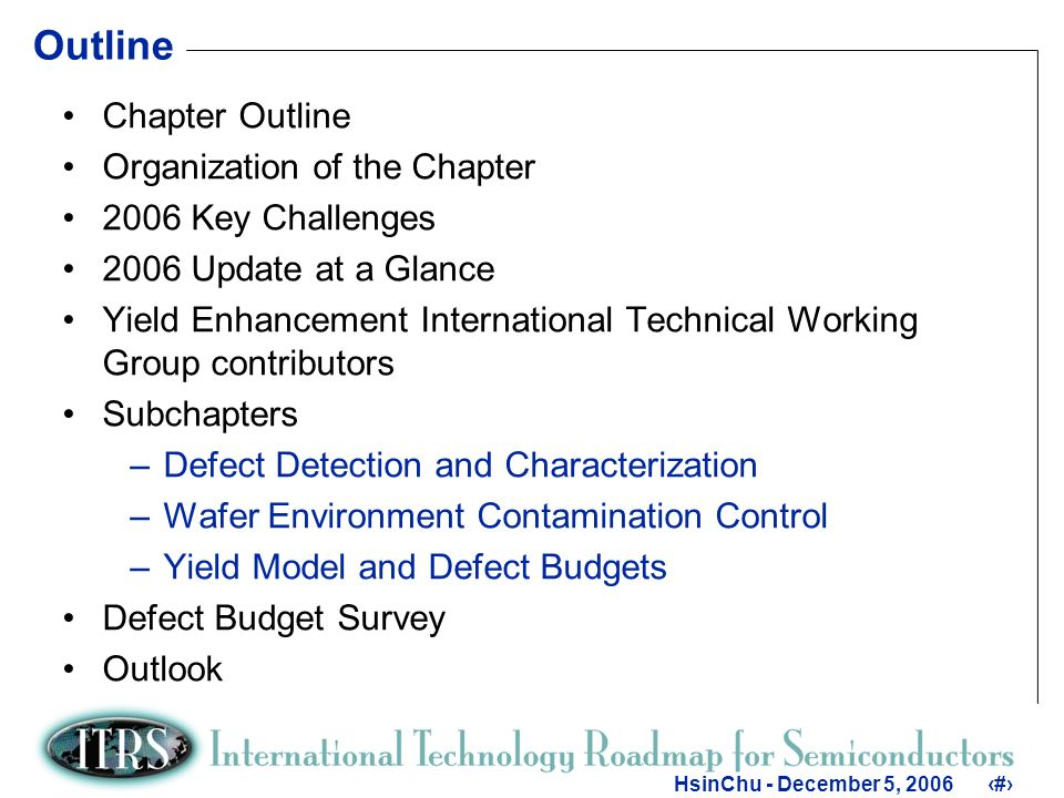 2 HsinChu - December 5, Outline Chapter Outline Organization of the Chapter 2006 Key Challenges 2006 Update at a Glance Yield Enhancement International Technical Working Group contributors Subchapters –Defect Detection and Characterization –Wafer Environment Contamination Control –Yield Model and Defect Budgets Defect Budget Survey Outlook