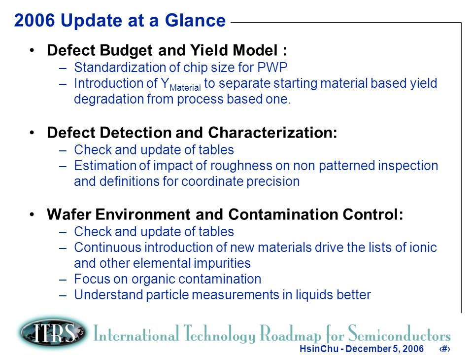 6 HsinChu - December 5, Update at a Glance Defect Budget and Yield Model : –Standardization of chip size for PWP –Introduction of Y Material to separate starting material based yield degradation from process based one.