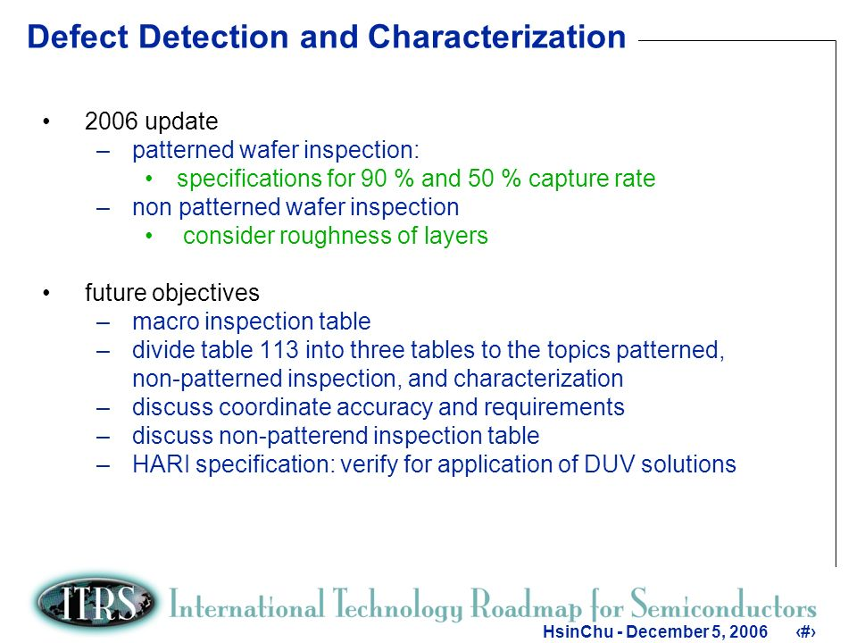 8 HsinChu - December 5, Defect Detection and Characterization 2006 update –patterned wafer inspection: specifications for 90 % and 50 % capture rate –non patterned wafer inspection consider roughness of layers future objectives –macro inspection table –divide table 113 into three tables to the topics patterned, non-patterned inspection, and characterization –discuss coordinate accuracy and requirements –discuss non-patterend inspection table –HARI specification: verify for application of DUV solutions