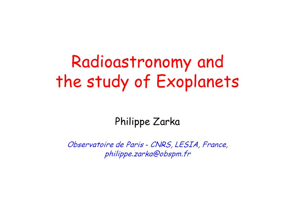 Radioastronomy and the study of Exoplanets Philippe Zarka Observatoire de Paris - CNRS, LESIA, France, philippe.zarka@obspm.fr