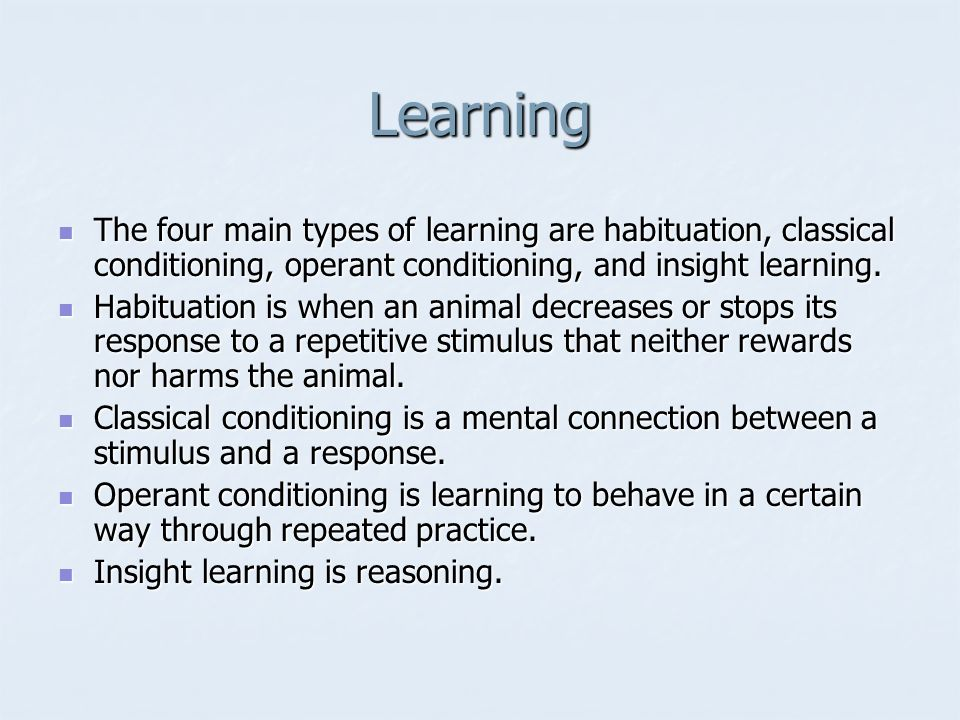 Learning The four main types of learning are habituation, classical conditioning, operant conditioning, and insight learning. The four main types of l
